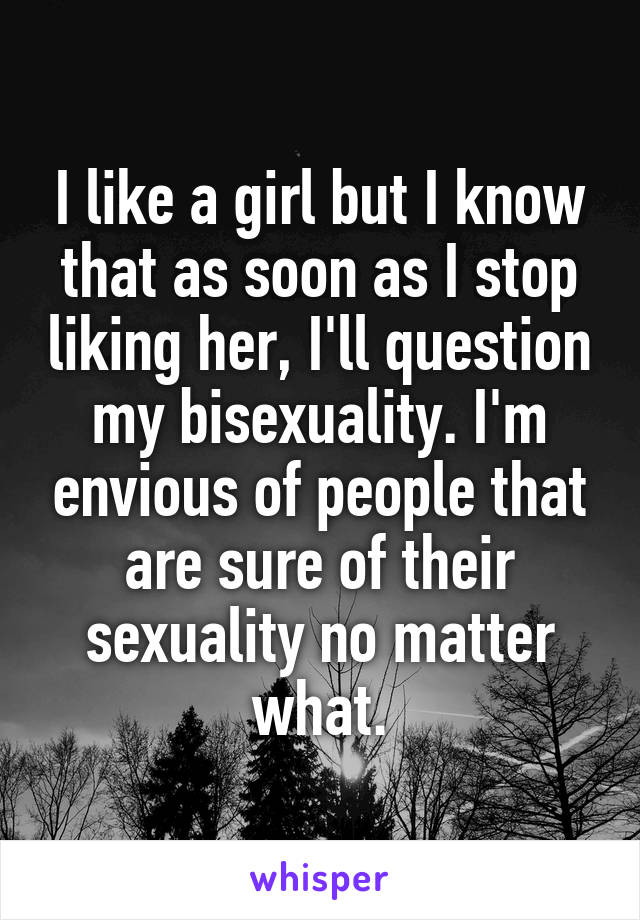 I like a girl but I know that as soon as I stop liking her, I'll question my bisexuality. I'm envious of people that are sure of their sexuality no matter what.