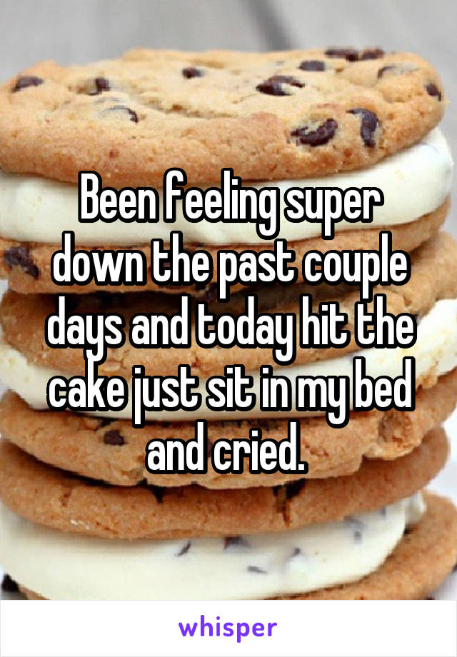 Been feeling super down the past couple days and today hit the cake just sit in my bed and cried.
