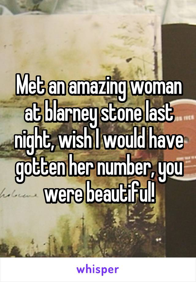 Met an amazing woman at blarney stone last night, wish I would have gotten her number, you were beautiful!