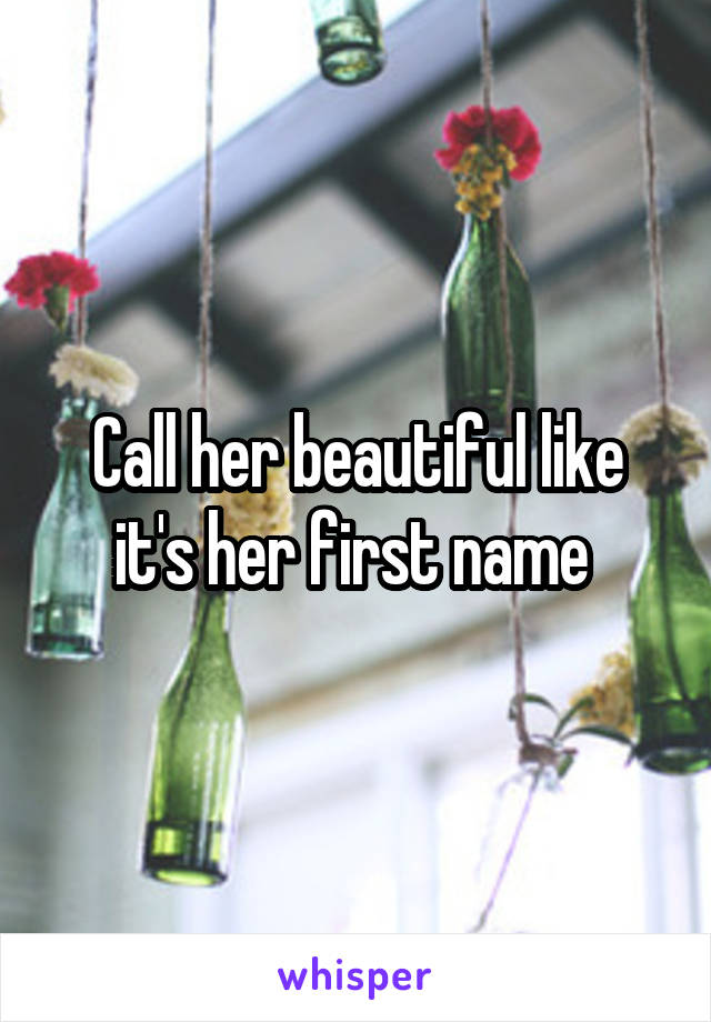Call her beautiful like it's her first name