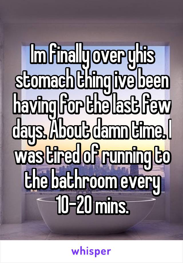 Im finally over yhis stomach thing ive been having for the last few days. About damn time. I was tired of running to the bathroom every 10-20 mins.