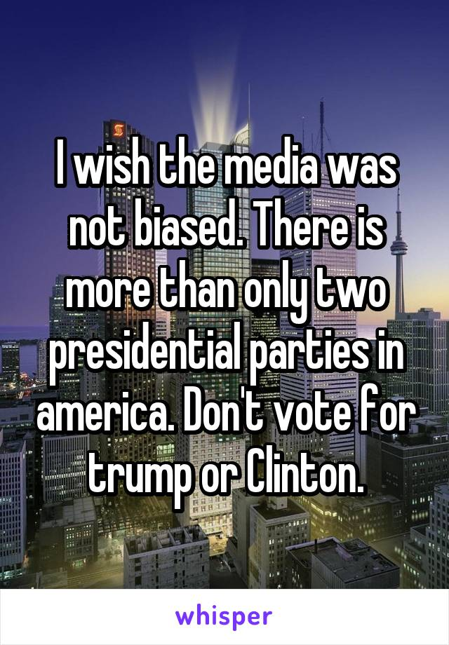I wish the media was not biased. There is more than only two presidential parties in america. Don't vote for trump or Clinton.