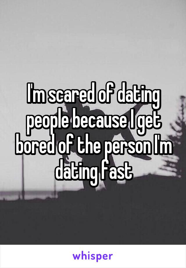 I'm scared of dating people because I get bored of the person I'm dating fast