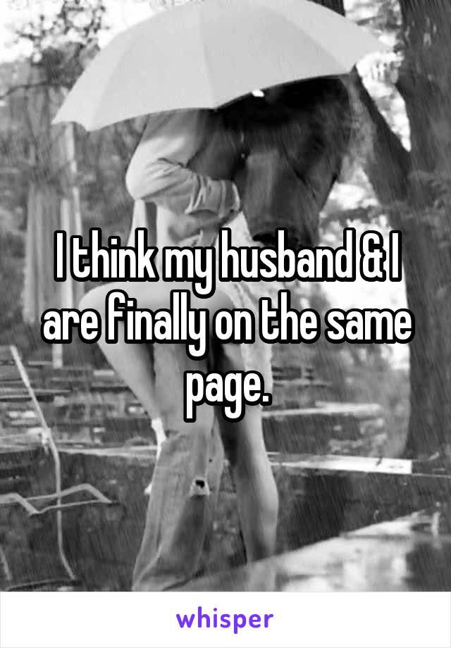 I think my husband & I are finally on the same page.