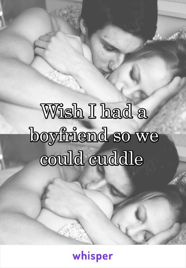 Wish I had a boyfriend so we could cuddle