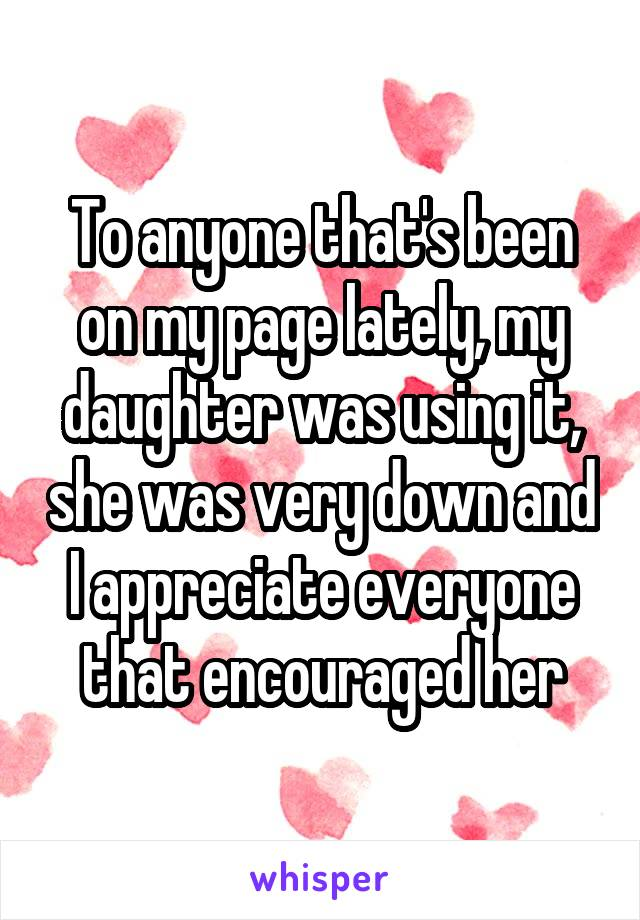 To anyone that's been on my page lately, my daughter was using it, she was very down and I appreciate everyone that encouraged her
