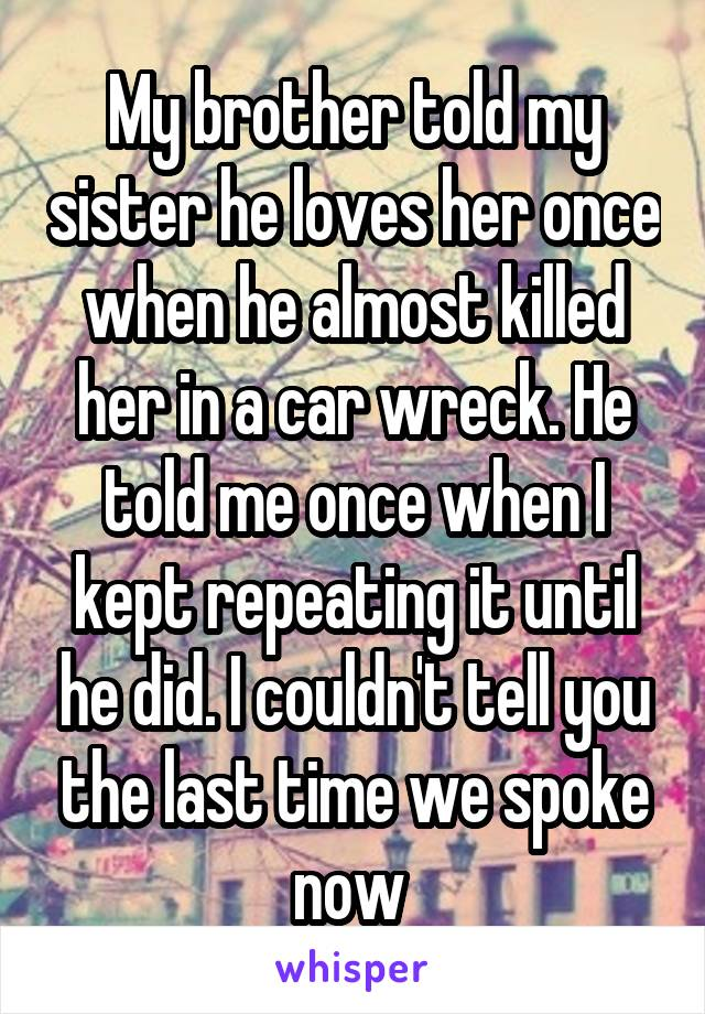My brother told my sister he loves her once when he almost killed her in a car wreck. He told me once when I kept repeating it until he did. I couldn't tell you the last time we spoke now