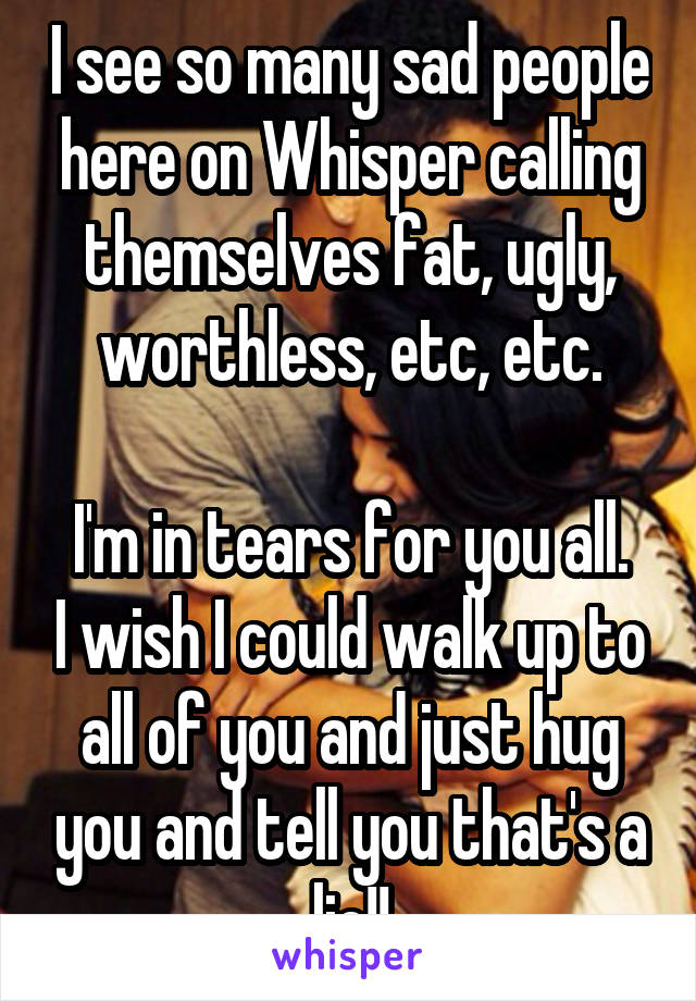 I see so many sad people here on Whisper calling themselves fat, ugly, worthless, etc, etc.  I'm in tears for you all. I wish I could walk up to all of you and just hug you and tell you that's a lie!!