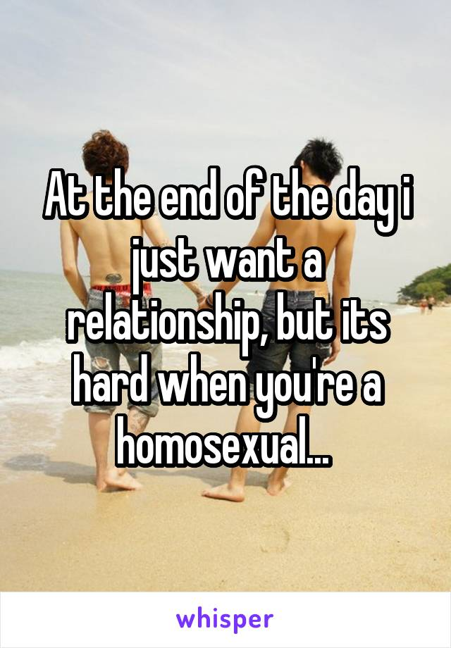 At the end of the day i just want a relationship, but its hard when you're a homosexual...