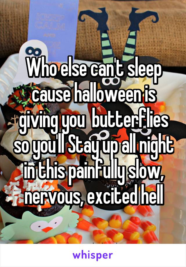 Who else can't sleep cause halloween is giving you  butterflies so you'll Stay up all night in this painfully slow, nervous, excited hell