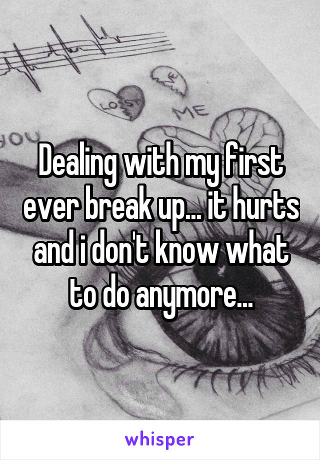 Dealing with my first ever break up... it hurts and i don't know what to do anymore...