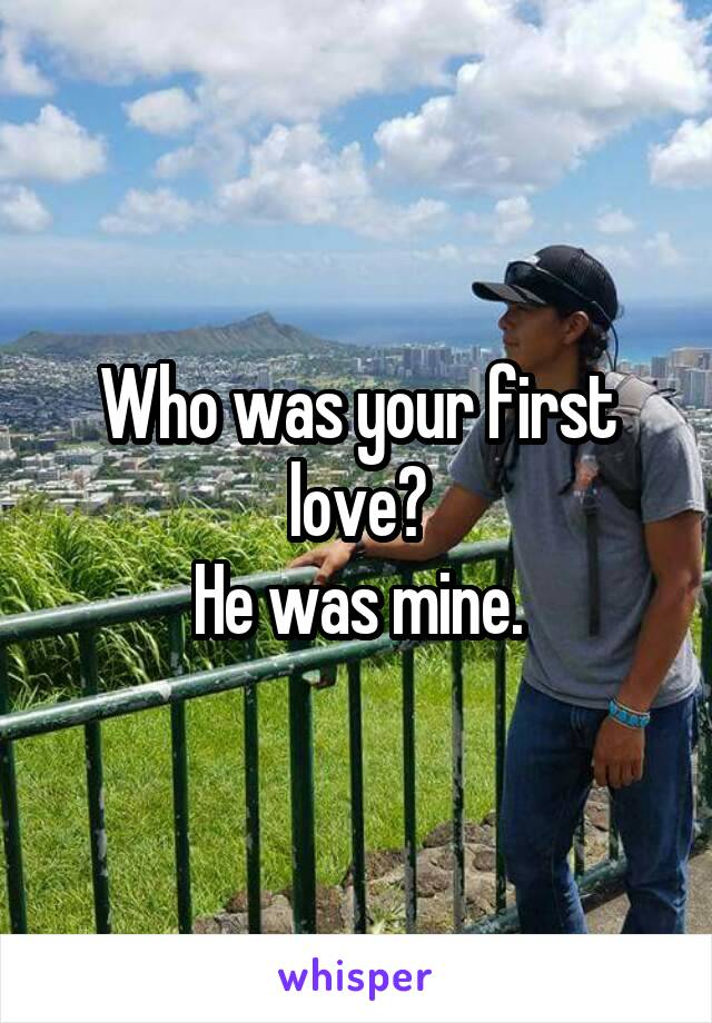 Who was your first love? He was mine.