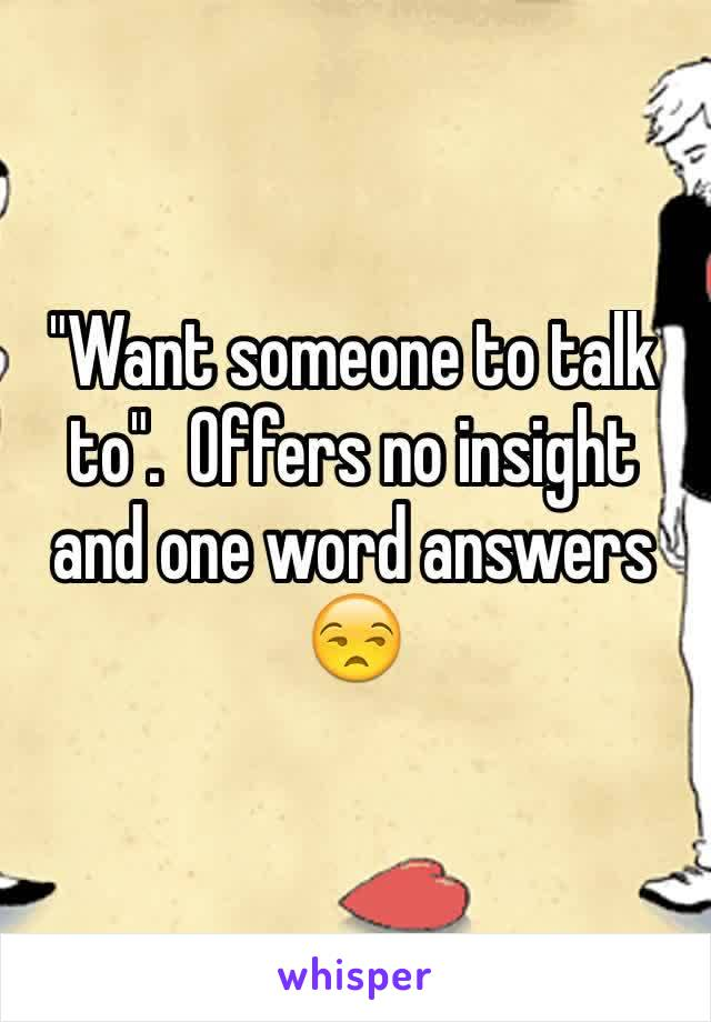"""""""Want someone to talk to"""".  Offers no insight and one word answers 😒"""