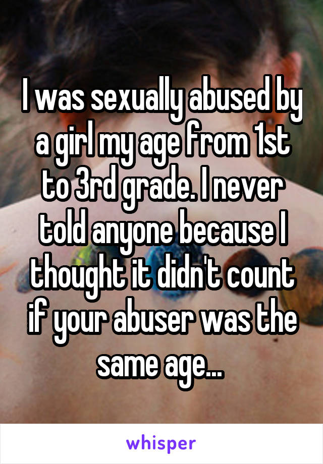 I was sexually abused by a girl my age from 1st to 3rd grade. I never told anyone because I thought it didn't count if your abuser was the same age...