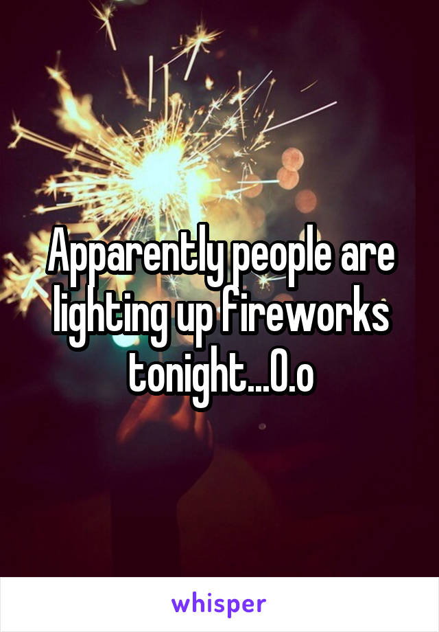Apparently people are lighting up fireworks tonight...0.o