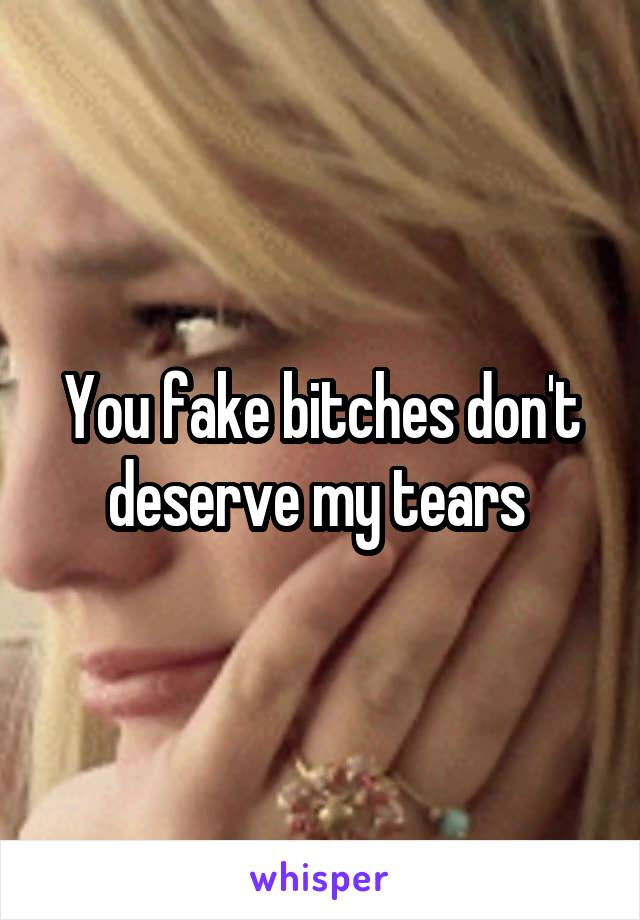 You fake bitches don't deserve my tears