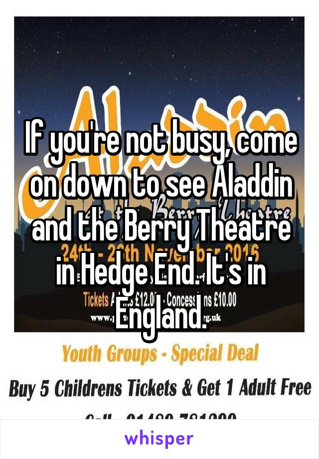 If you're not busy, come on down to see Aladdin and the Berry Theatre in Hedge End. It's in England.