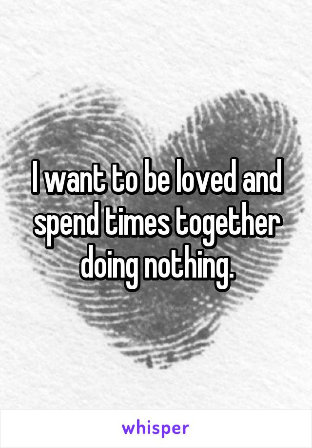 I want to be loved and spend times together doing nothing.