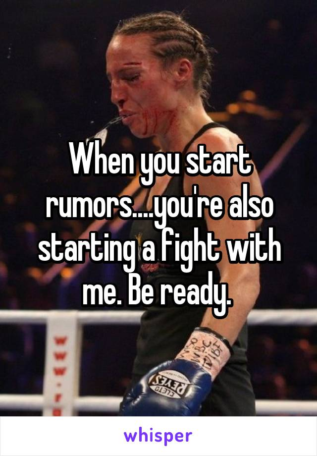 When you start rumors....you're also starting a fight with me. Be ready.