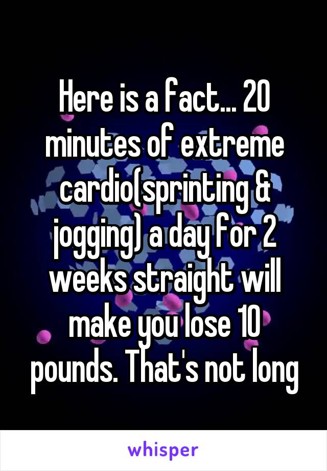 Here is a fact... 20 minutes of extreme cardio(sprinting & jogging) a day for 2 weeks straight will make you lose 10 pounds. That's not long