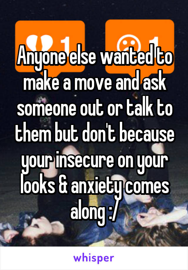 Anyone else wanted to make a move and ask someone out or talk to them but don't because your insecure on your looks & anxiety comes along :/