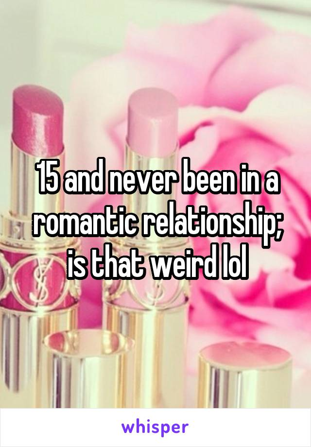15 and never been in a romantic relationship; is that weird lol