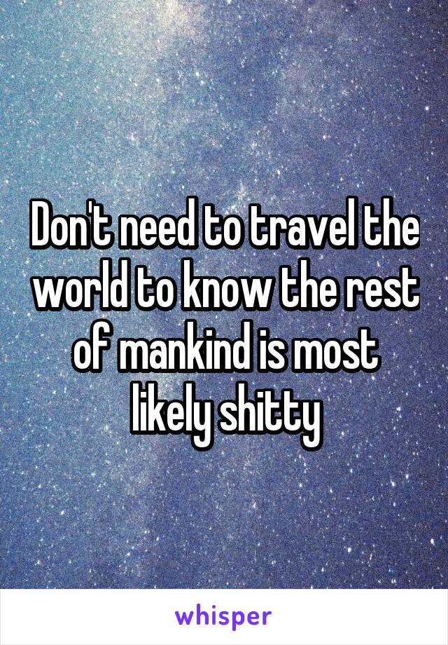 Don't need to travel the world to know the rest of mankind is most likely shitty