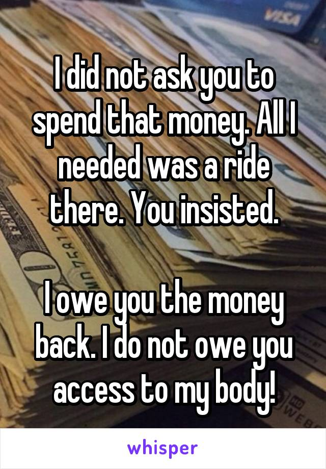 I did not ask you to spend that money. All I needed was a ride there. You insisted.  I owe you the money back. I do not owe you access to my body!
