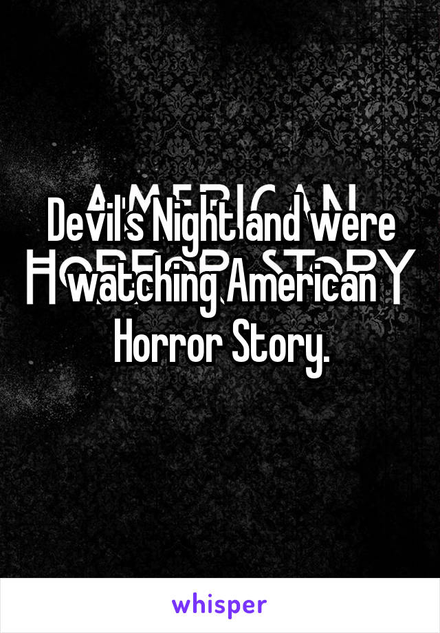 Devil's Night and were watching American Horror Story.