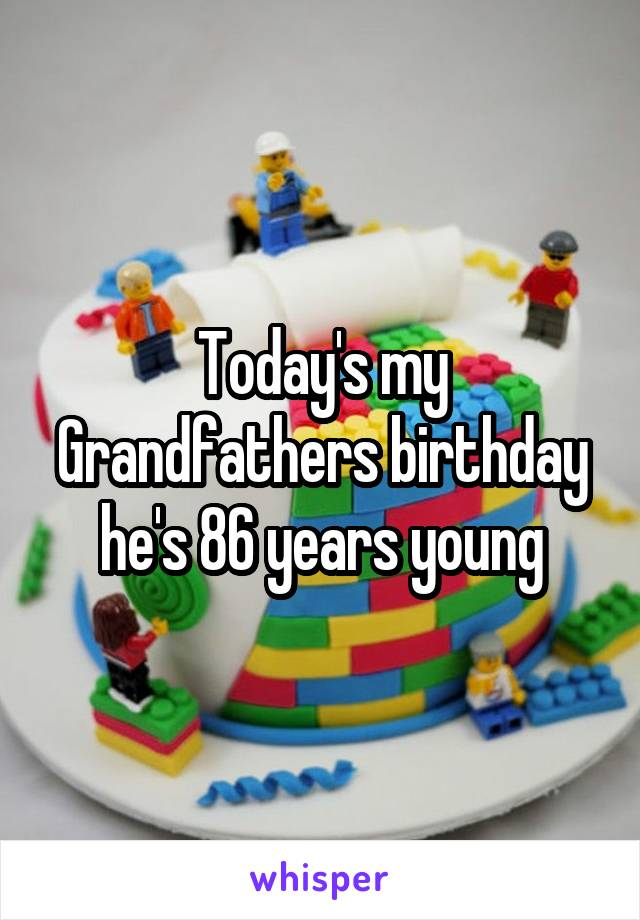 Today's my Grandfathers birthday he's 86 years young