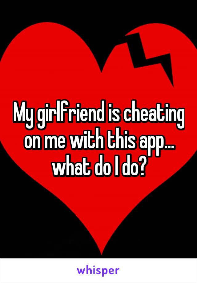 My girlfriend is cheating on me with this app... what do I do?