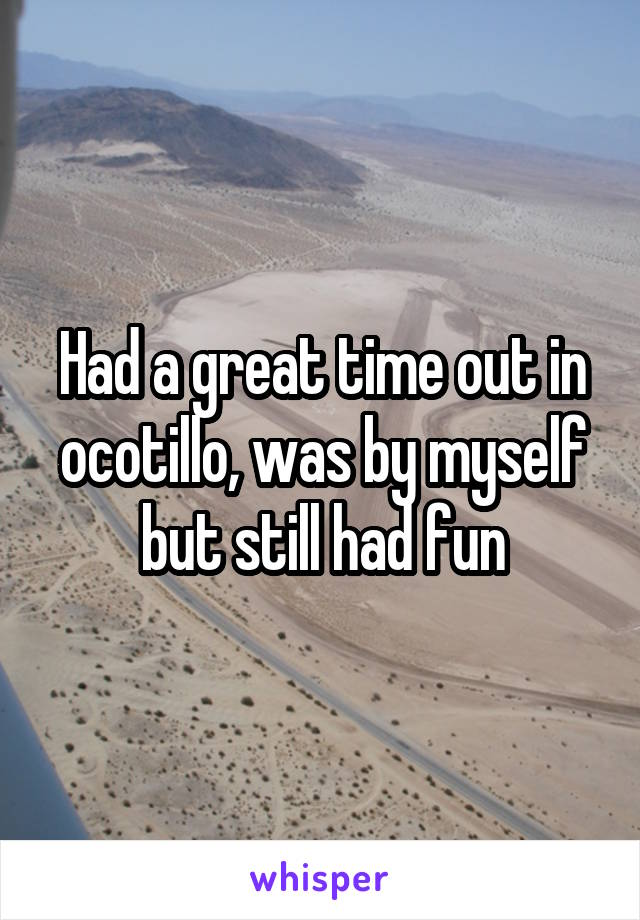 Had a great time out in ocotillo, was by myself but still had fun