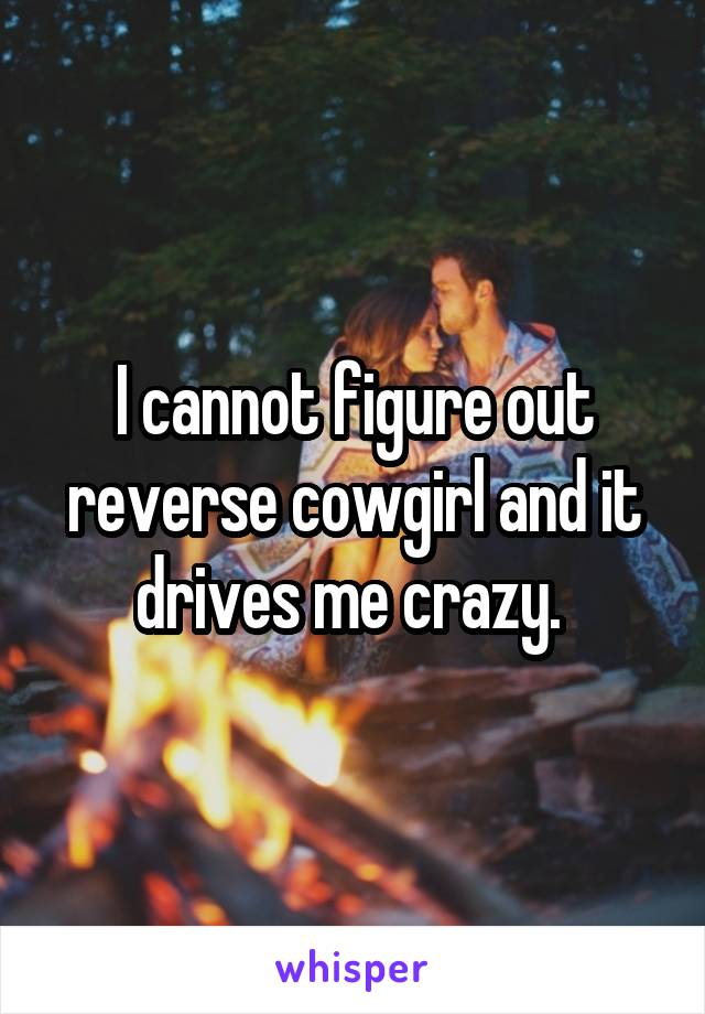 I cannot figure out reverse cowgirl and it drives me crazy.