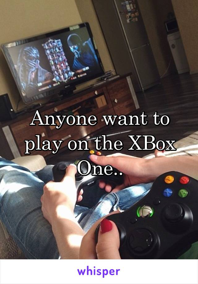 Anyone want to play on the XBox One..