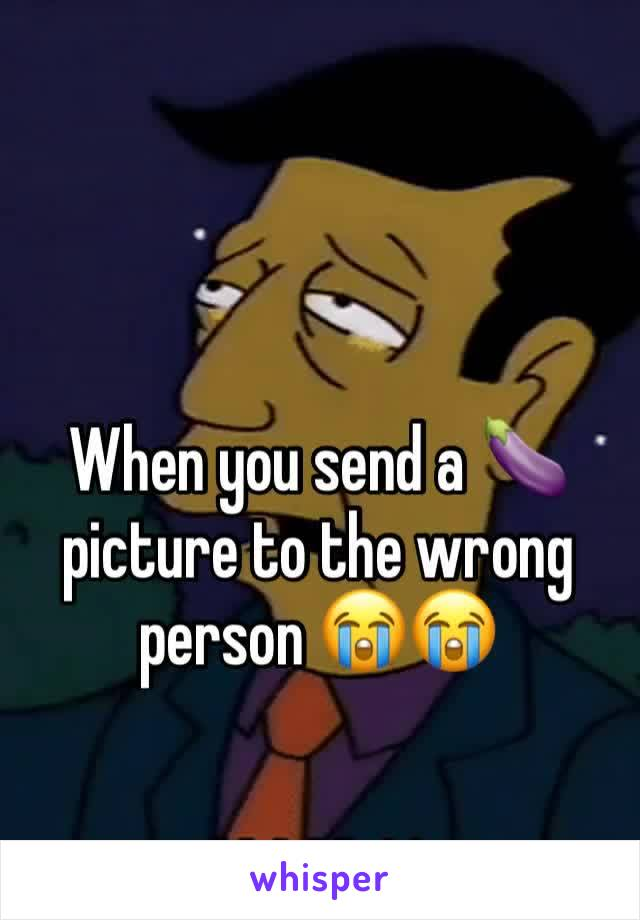 When you send a 🍆 picture to the wrong person 😭😭