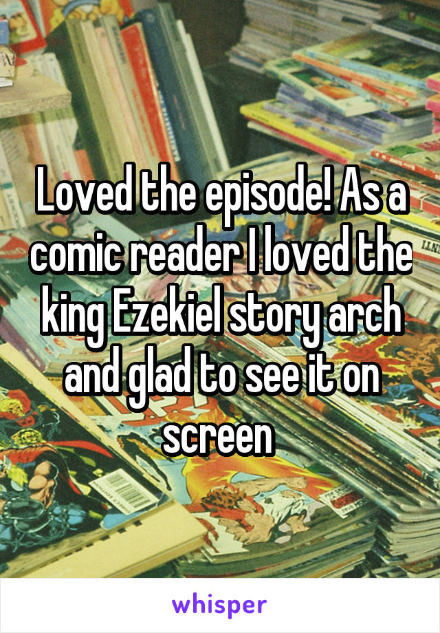 Loved the episode! As a comic reader I loved the king Ezekiel story arch and glad to see it on screen