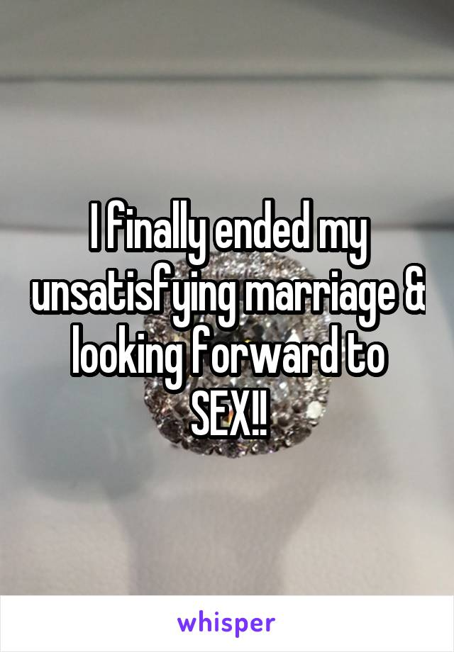 I finally ended my unsatisfying marriage & looking forward to SEX!!