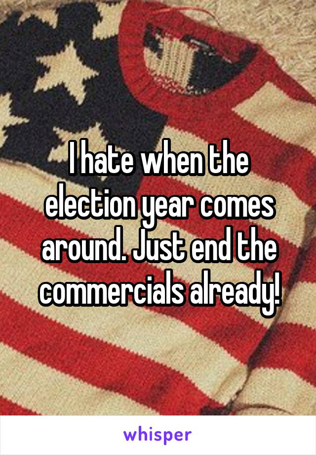 I hate when the election year comes around. Just end the commercials already!