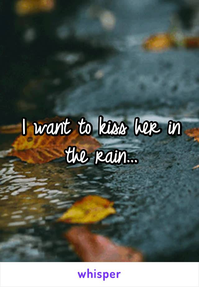 I want to kiss her in the rain...