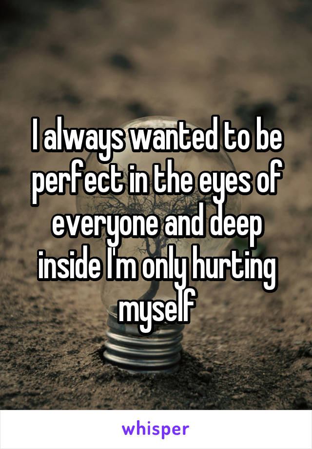 I always wanted to be perfect in the eyes of everyone and deep inside I'm only hurting myself