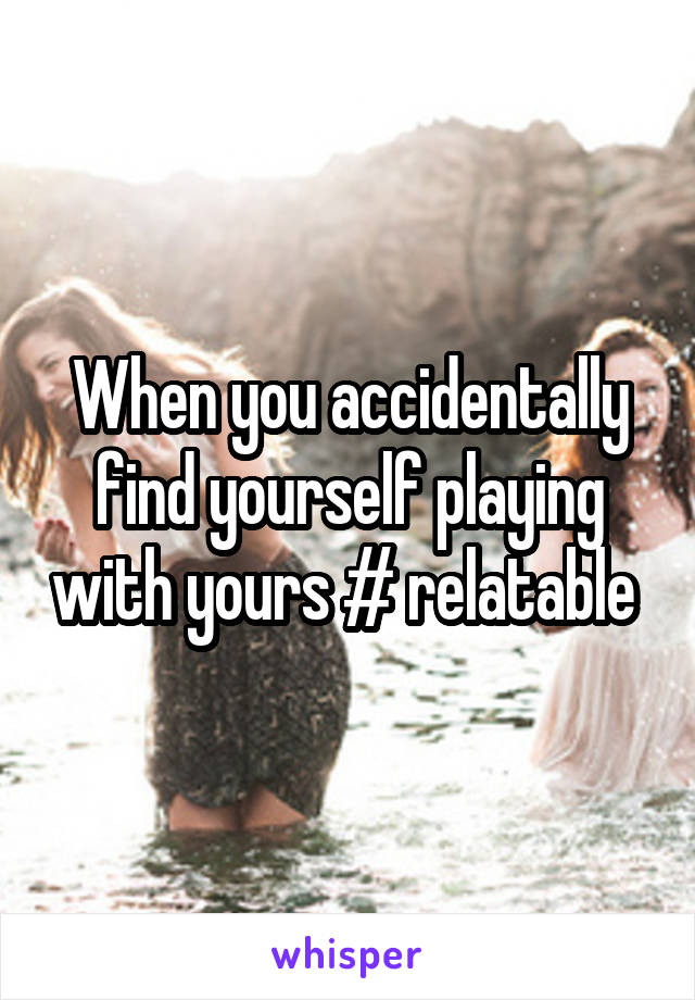 When you accidentally find yourself playing with yours # relatable