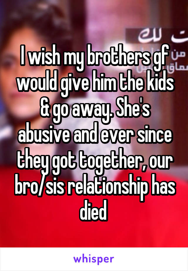 I wish my brothers gf would give him the kids & go away. She's abusive and ever since they got together, our bro/sis relationship has died