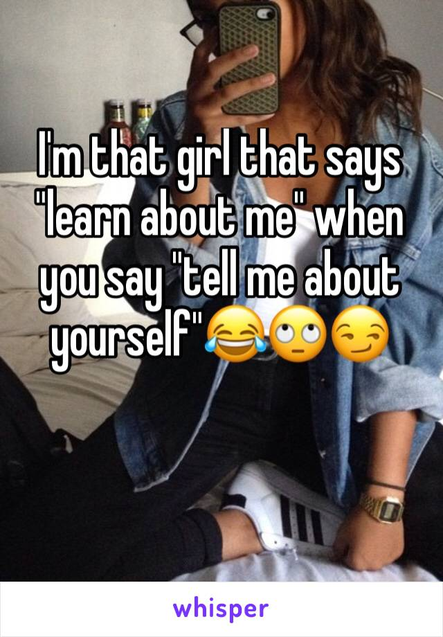 """I'm that girl that says """"learn about me"""" when you say """"tell me about yourself""""😂🙄😏"""