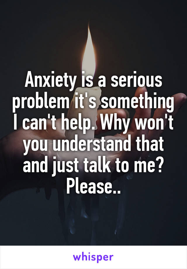 Anxiety is a serious problem it's something I can't help. Why won't you understand that and just talk to me? Please..