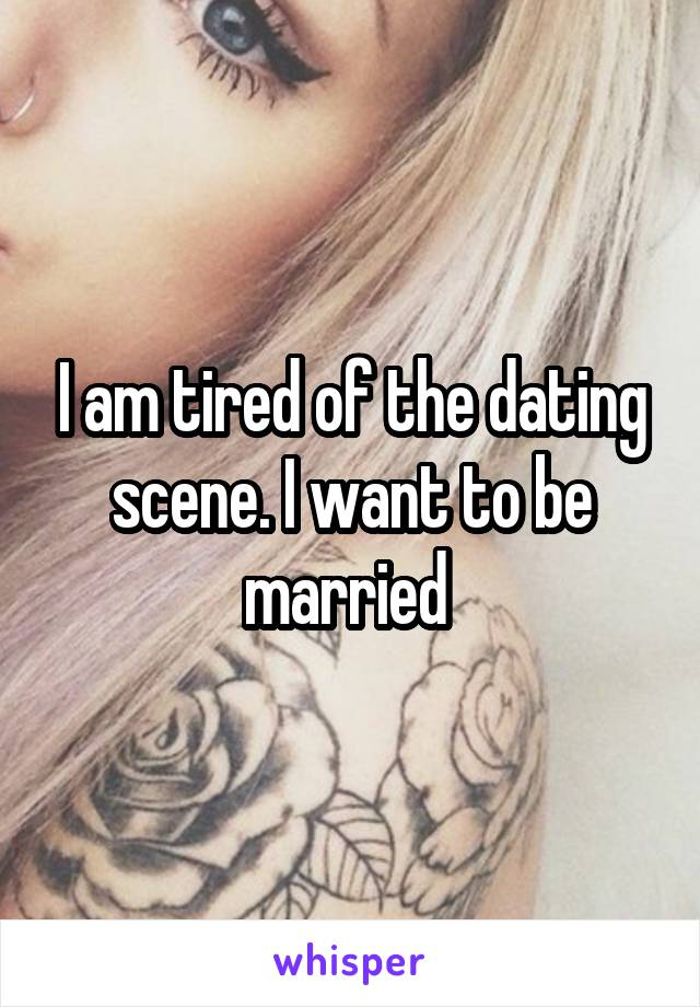 I am tired of the dating scene. I want to be married