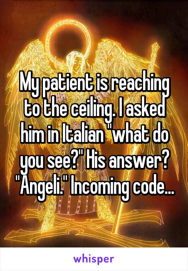 """My patient is reaching to the ceiling. I asked him in Italian """"what do you see?"""" His answer? """"Angeli."""" Incoming code..."""