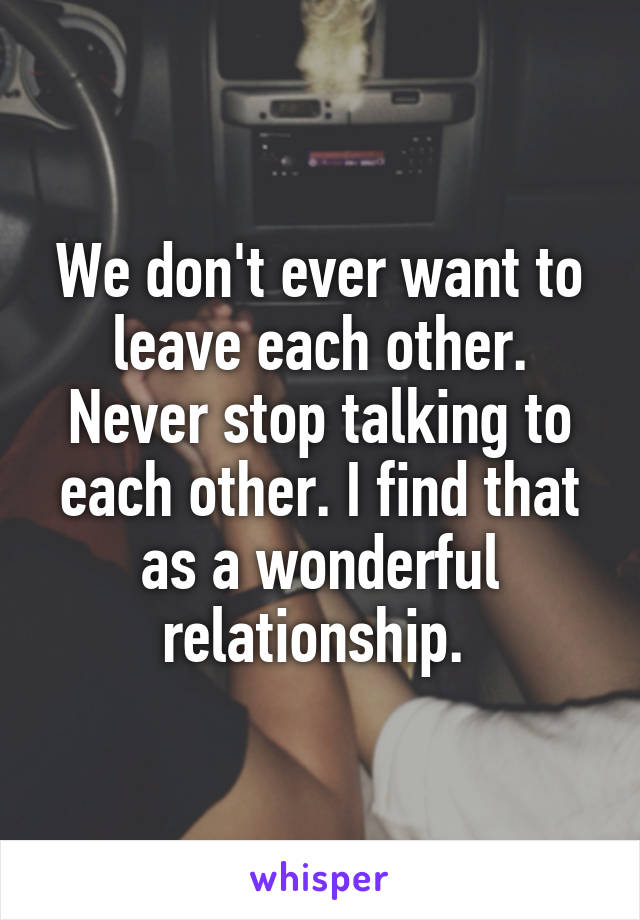 We don't ever want to leave each other. Never stop talking to each other. I find that as a wonderful relationship.