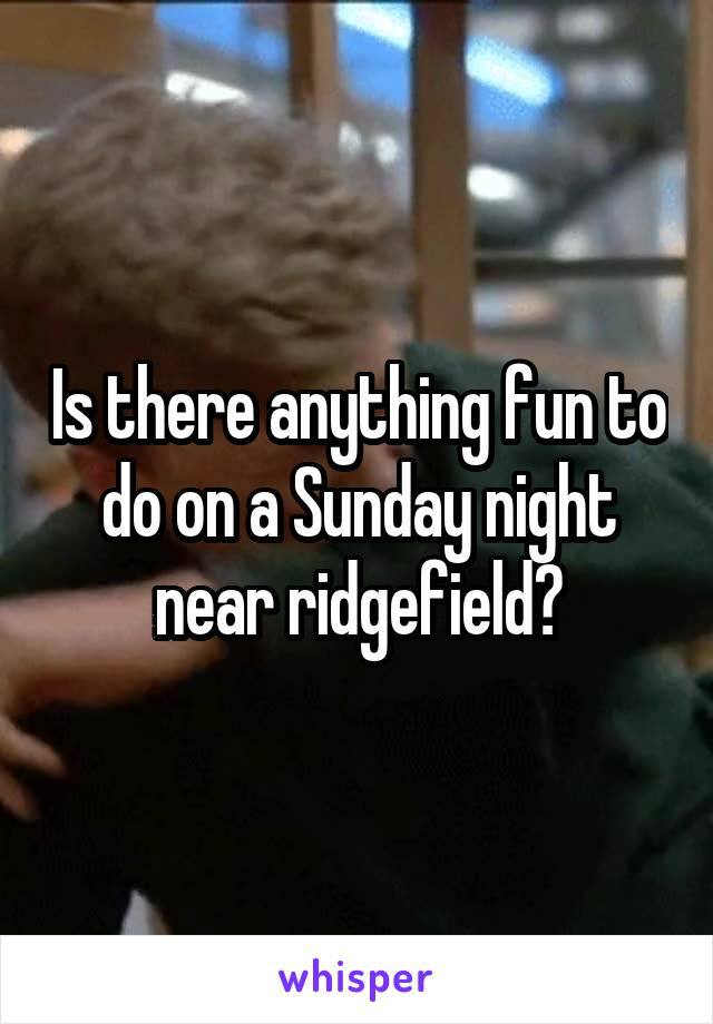 Is there anything fun to do on a Sunday night near ridgefield?