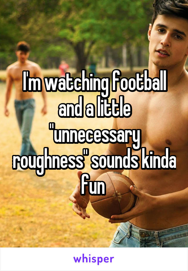"""I'm watching football and a little """"unnecessary roughness"""" sounds kinda fun"""