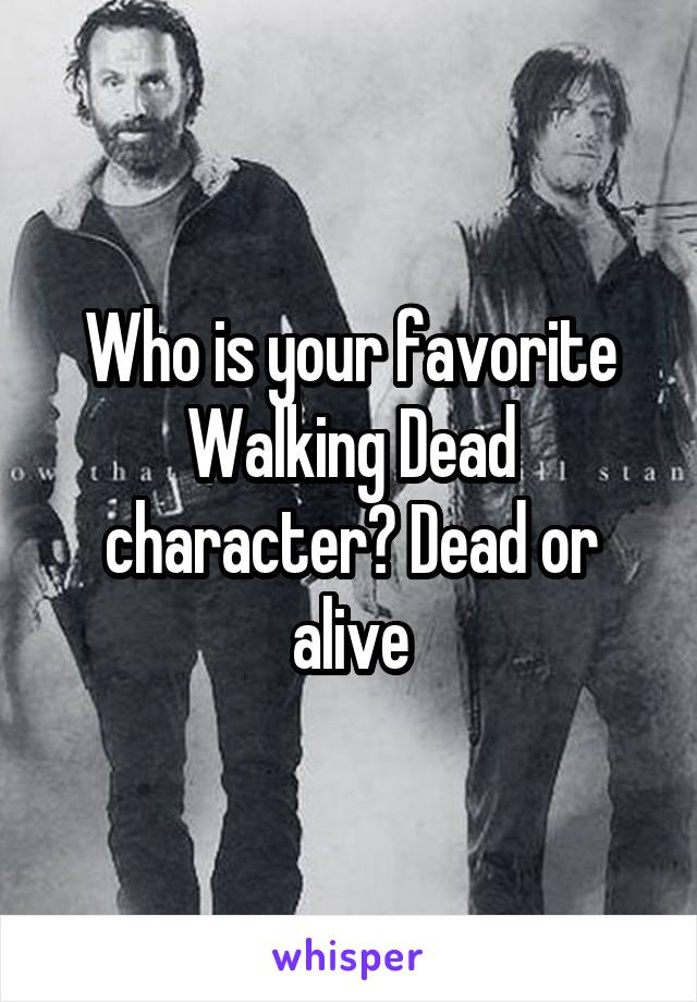 Who is your favorite Walking Dead character? Dead or alive